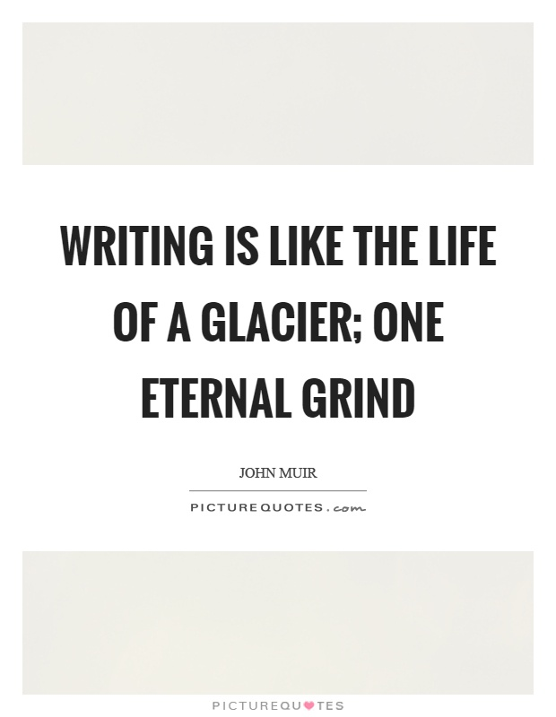 Writing is like the life of a glacier; one eternal grind Picture Quote #1