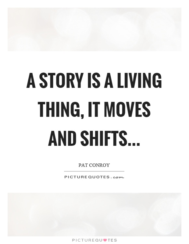 A story is a living thing, it moves and shifts Picture Quote #1