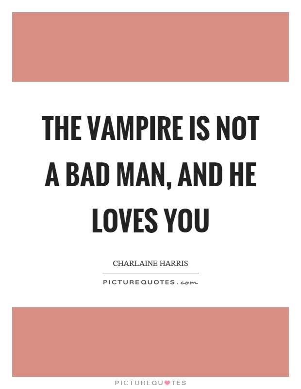 The vampire is not a bad man, and he loves you Picture Quote #1