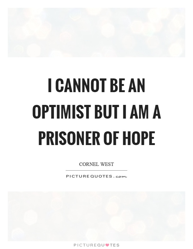 I cannot be an optimist but I am a prisoner of hope Picture Quote #1