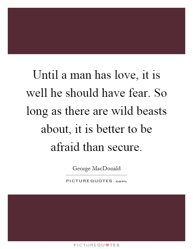 Until a man has love, it is well he should have fear. So long as there are wild beasts about, it is better to be afraid than secure Picture Quote #1