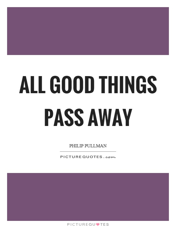 All good things pass away Picture Quote #1