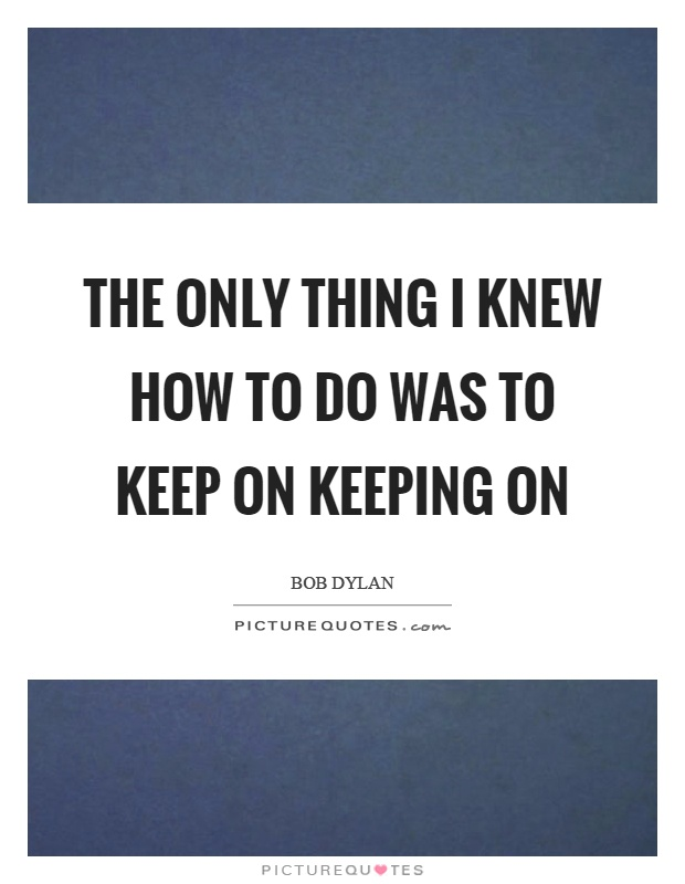 The only thing I knew how to do was to keep on keeping on Picture Quote #1