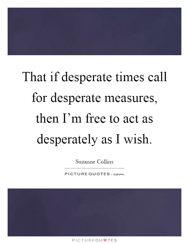 That if desperate times call for desperate measures, then I'm free to act as desperately as I wish Picture Quote #1