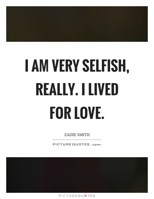 I Am Very Selfish, Really. I Lived For Love Picture Quote #1