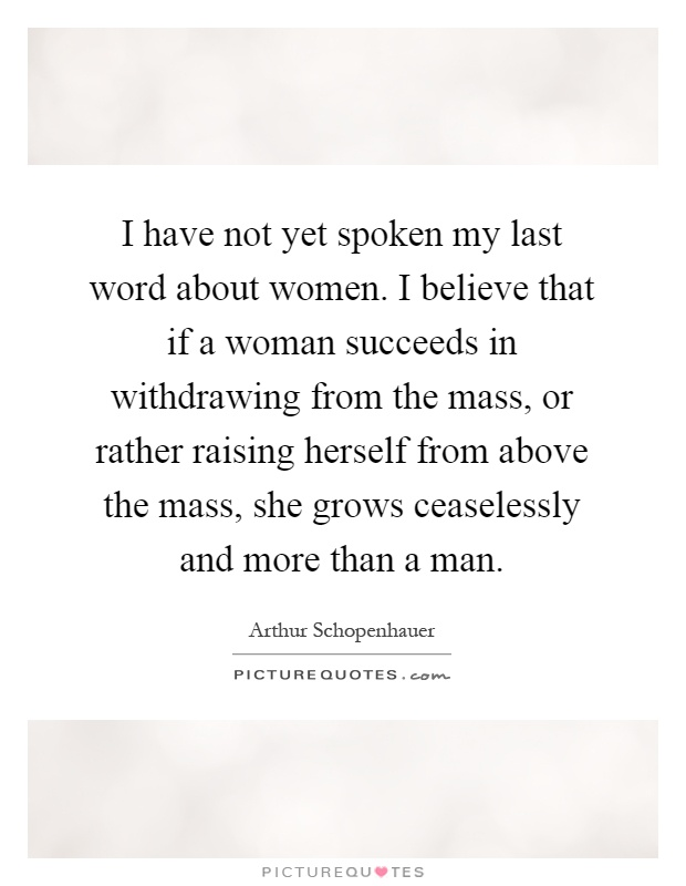 I have not yet spoken my last word about women. I believe that if a woman succeeds in withdrawing from the mass, or rather raising herself from above the mass, she grows ceaselessly and more than a man Picture Quote #1