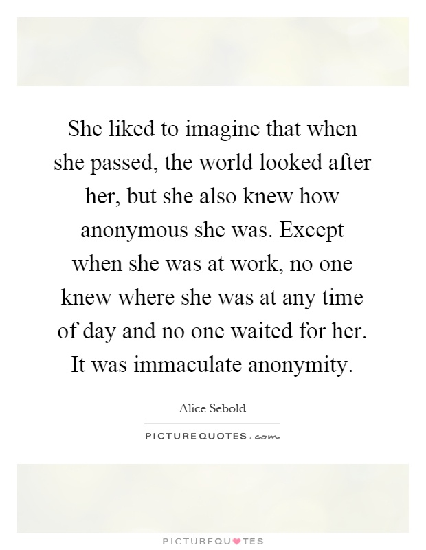 She liked to imagine that when she passed, the world looked after her, but she also knew how anonymous she was. Except when she was at work, no one knew where she was at any time of day and no one waited for her. It was immaculate anonymity Picture Quote #1