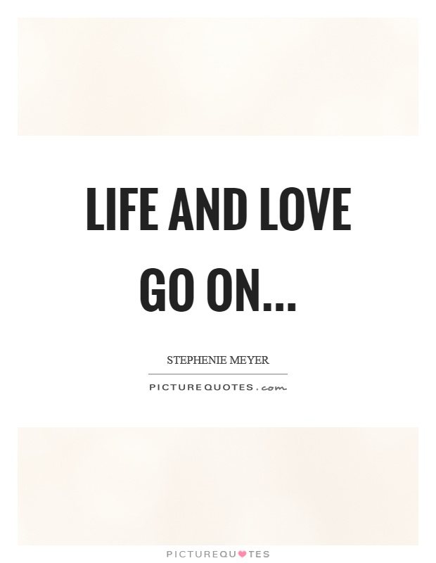 Life and love go on Picture Quote #1