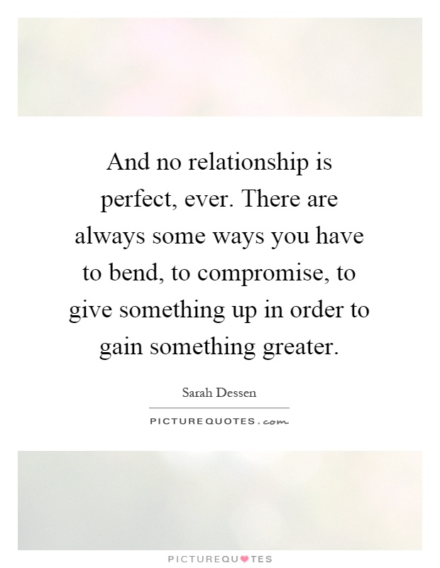 And no relationship is perfect, ever. There are always some ways you have to bend, to compromise, to give something up in order to gain something greater Picture Quote #1