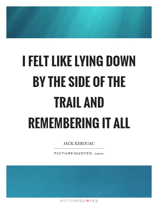 I felt like lying down by the side of the trail and remembering it all Picture Quote #1