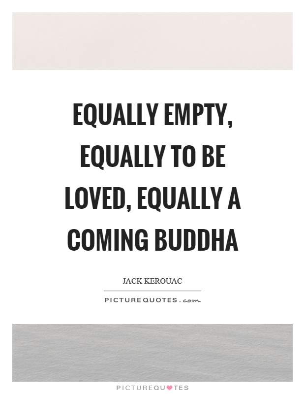 Equally empty, equally to be loved, equally a coming Buddha Picture Quote #1
