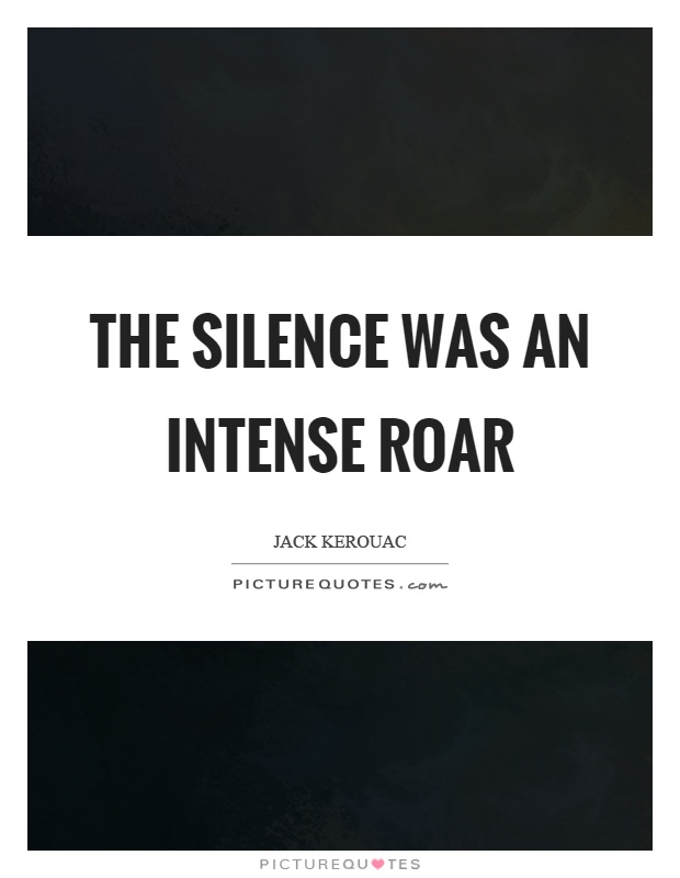 The silence was an intense roar Picture Quote #1