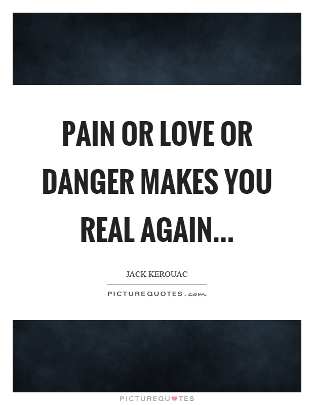 Pain or love or danger makes you real again Picture Quote #1