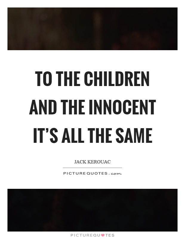 To the children and the innocent it's all the same Picture Quote #1