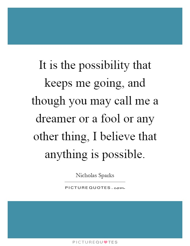 It is the possibility that keeps me going, and though you may call me a dreamer or a fool or any other thing, I believe that anything is possible Picture Quote #1