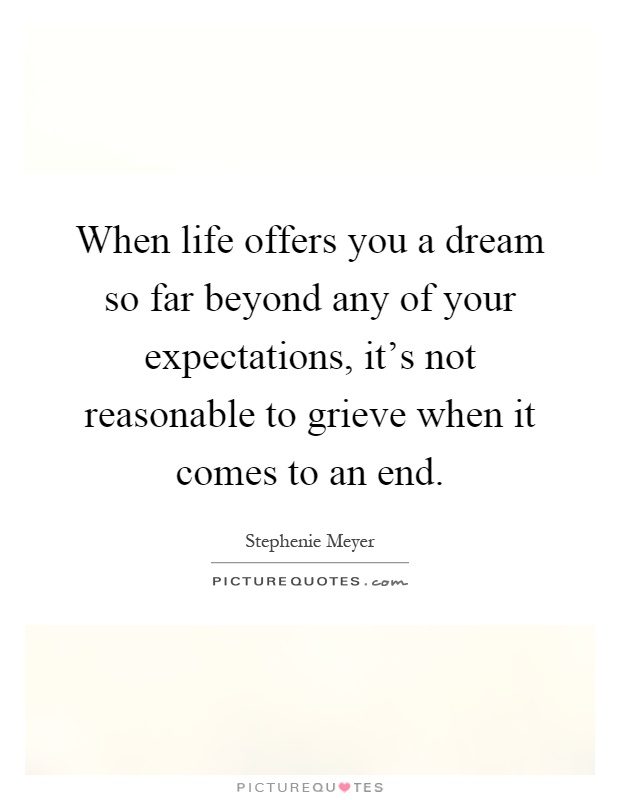 When life offers you a dream so far beyond any of your expectations, it's not reasonable to grieve when it comes to an end Picture Quote #1