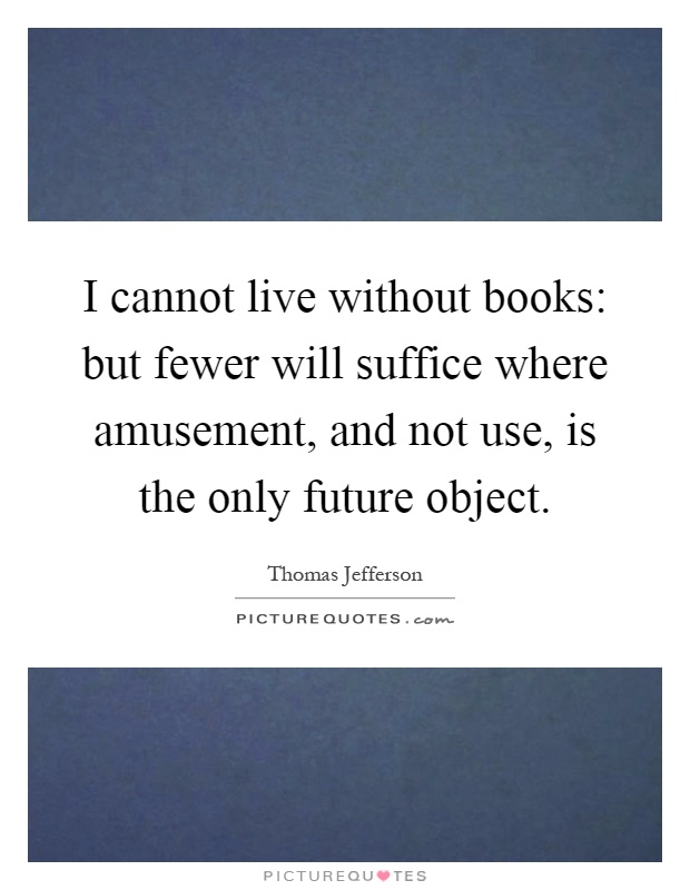 High Quality I Cannot Live Without Books: But Fewer Will Suffice Where Amusement, And  Not Use, Is The Only Future Object