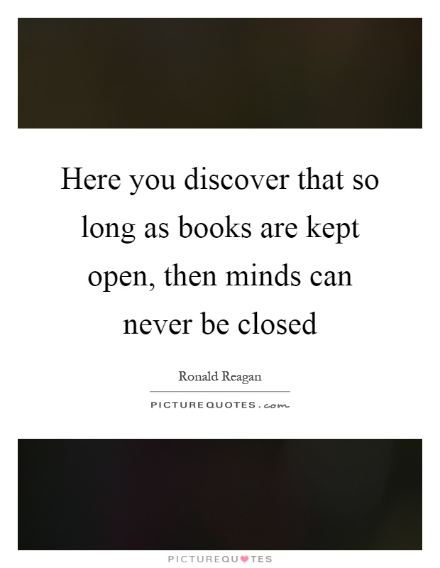 Here you discover that so long as books are kept open, then minds can never be closed Picture Quote #1
