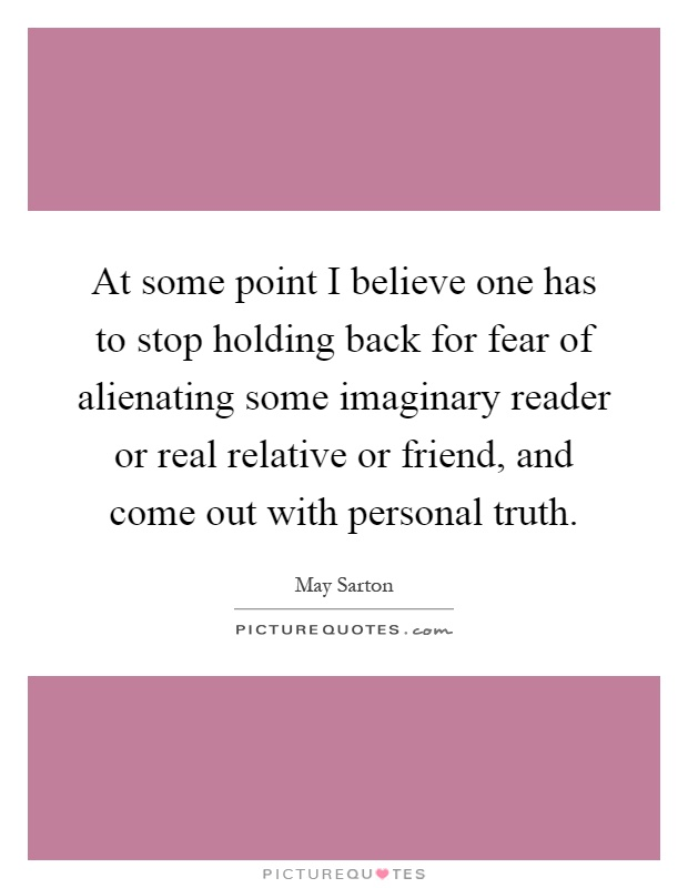 At some point I believe one has to stop holding back for fear of alienating some imaginary reader or real relative or friend, and come out with personal truth Picture Quote #1