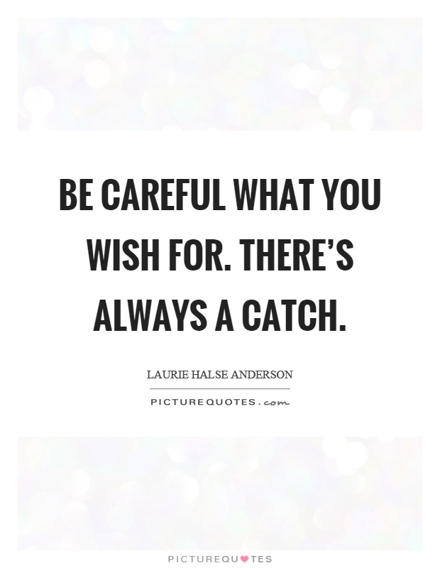 Be careful what you wish for. There's always a catch Picture Quote #1