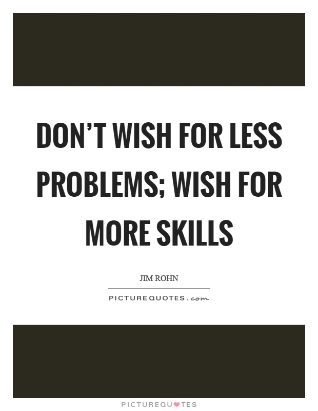 Don't wish for less problems; wish for more skills Picture Quote #1