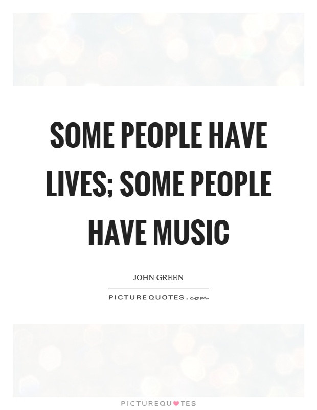 Some people have lives; some people have music Picture Quote #1