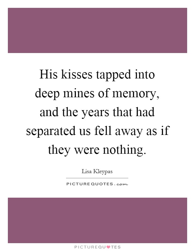 His kisses tapped into deep mines of memory, and the years that had separated us fell away as if they were nothing Picture Quote #1