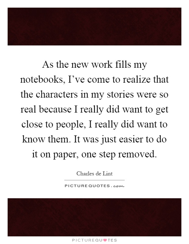 As the new work fills my notebooks, I've come to realize that the characters in my stories were so real because I really did want to get close to people, I really did want to know them. It was just easier to do it on paper, one step removed Picture Quote #1