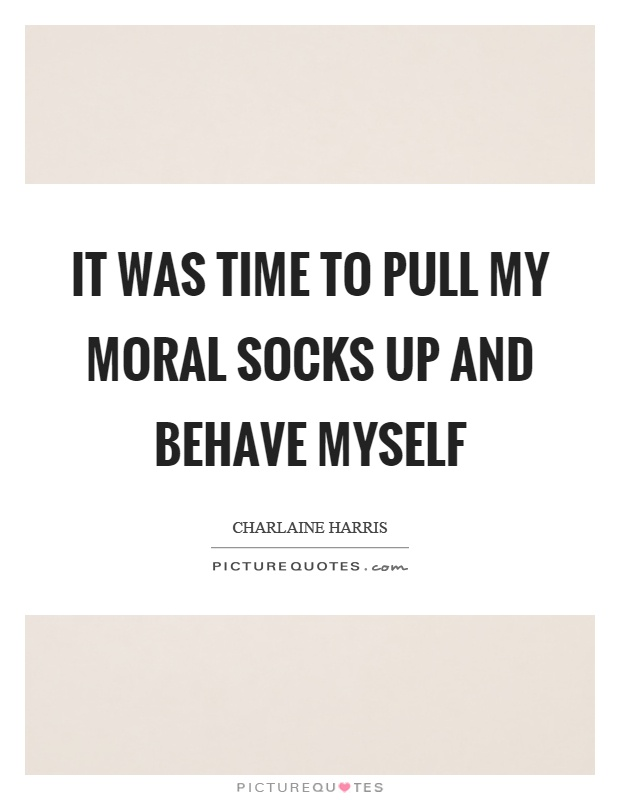 It was time to pull my moral socks up and behave myself Picture Quote #1