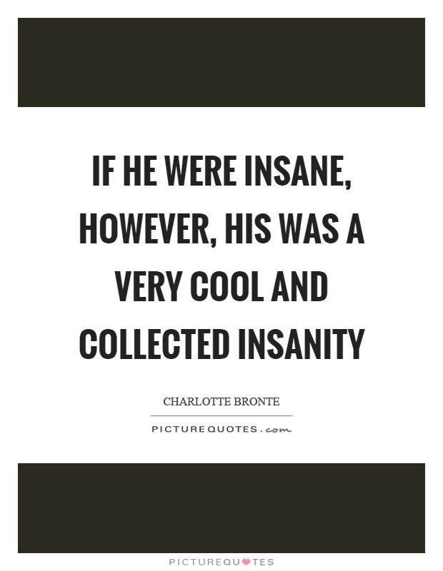 If he were insane, however, his was a very cool and collected insanity Picture Quote #1