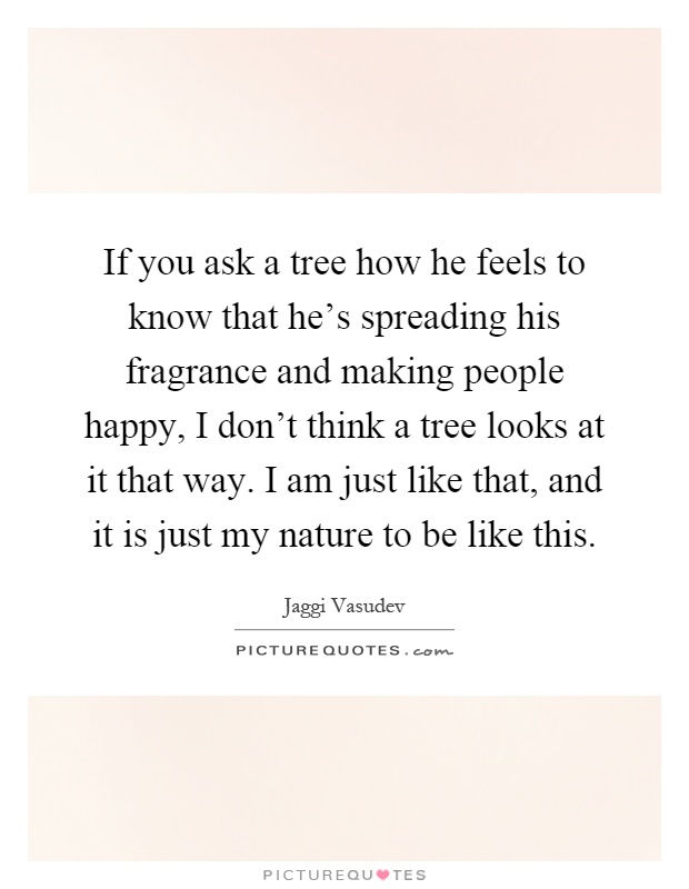 If you ask a tree how he feels to know that he's spreading his fragrance and making people happy, I don't think a tree looks at it that way. I am just like that, and it is just my nature to be like this Picture Quote #1