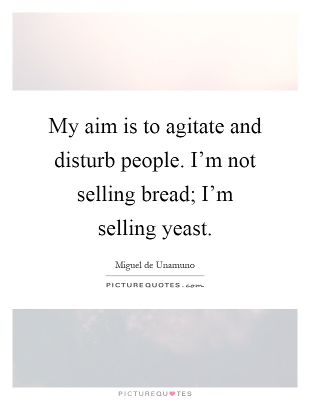My aim is to agitate and disturb people. I'm not selling bread; I'm selling yeast Picture Quote #1