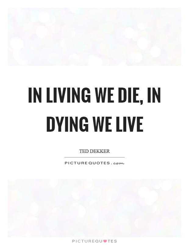 In living we die, in dying we live Picture Quote #1