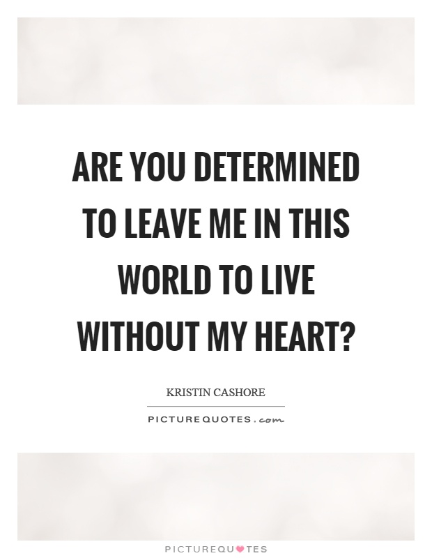 Are you determined to leave me in this world to live without my heart? Picture Quote #1