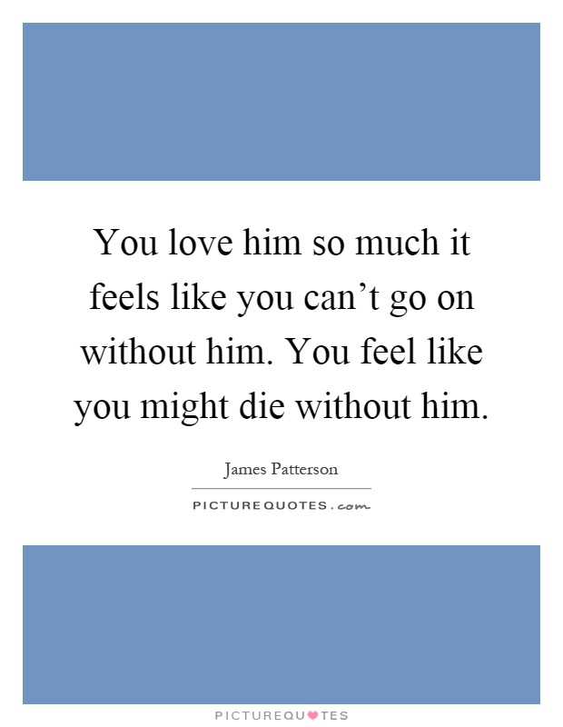 You love him so much it feels like you cant go on without him. You ...