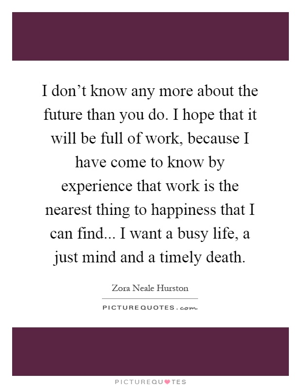 I don't know any more about the future than you do. I hope that it will be full of work, because I have come to know by experience that work is the nearest thing to happiness that I can find... I want a busy life, a just mind and a timely death Picture Quote #1