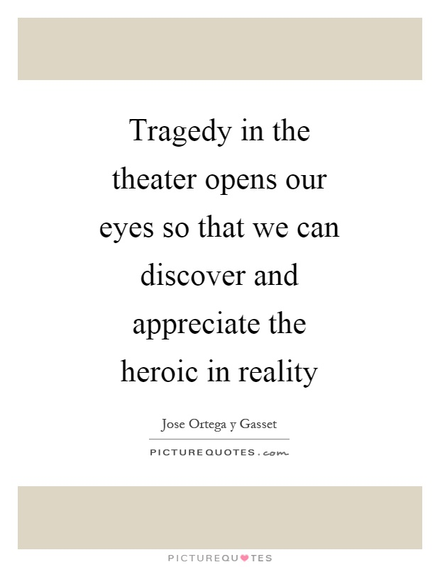 Tragedy in the theater opens our eyes so that we can discover and appreciate the heroic in reality Picture Quote #1