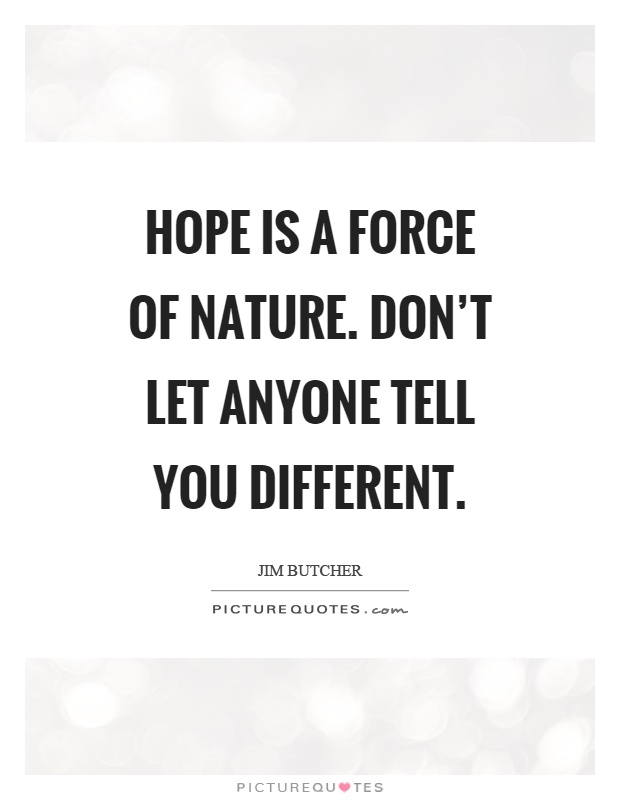 Hope is a force of nature. Don't let anyone tell you different Picture Quote #1