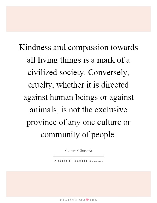 Kindness and compassion towards all living things is a mark of a civilized society. Conversely, cruelty, whether it is directed against human beings or against animals, is not the exclusive province of any one culture or community of people Picture Quote #1