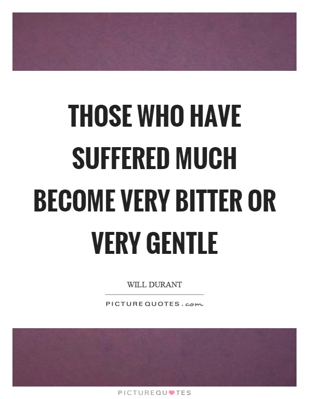Those who have suffered much become very bitter or very gentle Picture Quote #1