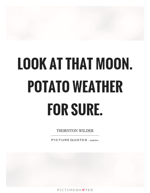 Look at that moon. Potato weather for sure Picture Quote #1