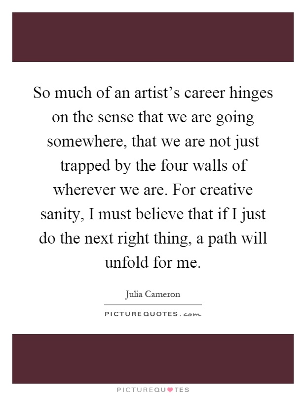 So much of an artist's career hinges on the sense that we are going somewhere, that we are not just trapped by the four walls of wherever we are. For creative sanity, I must believe that if I just do the next right thing, a path will unfold for me Picture Quote #1