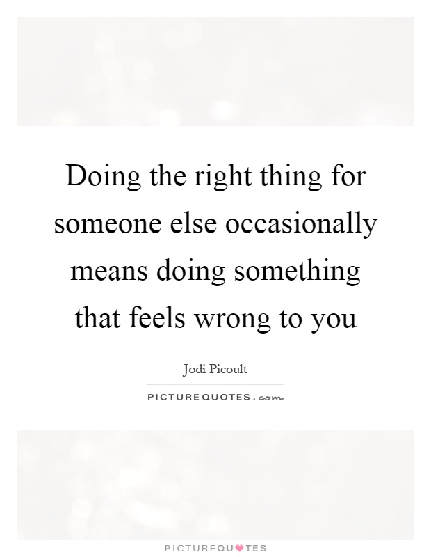 Doing the right thing for someone else occasionally means doing something that feels wrong to you Picture Quote #1