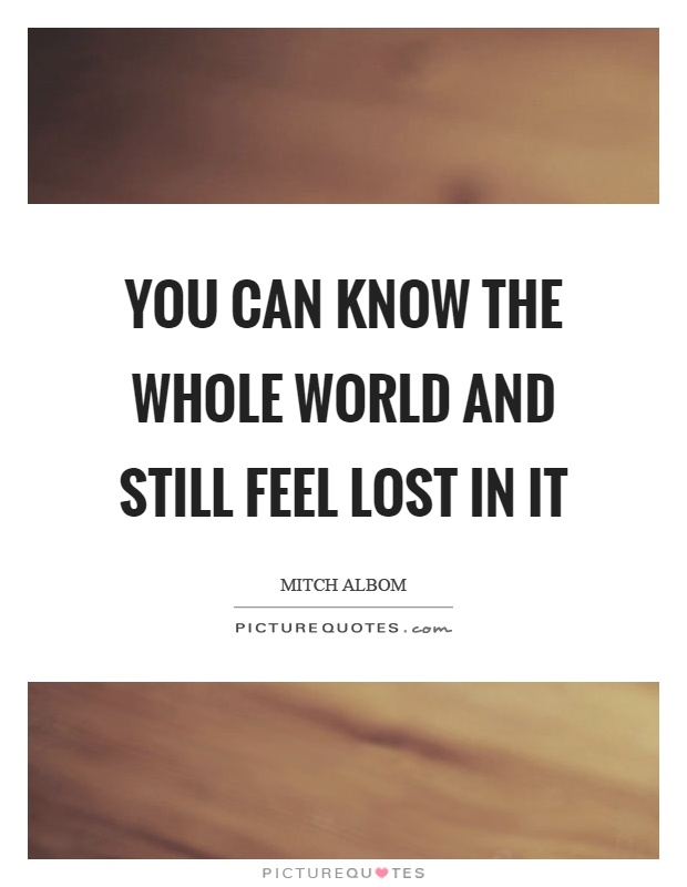 You can know the whole world and still feel lost in it Picture Quote #1