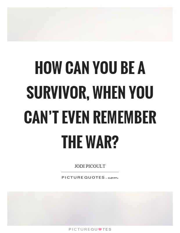 How can you be a survivor, when you can't even remember the war? Picture Quote #1
