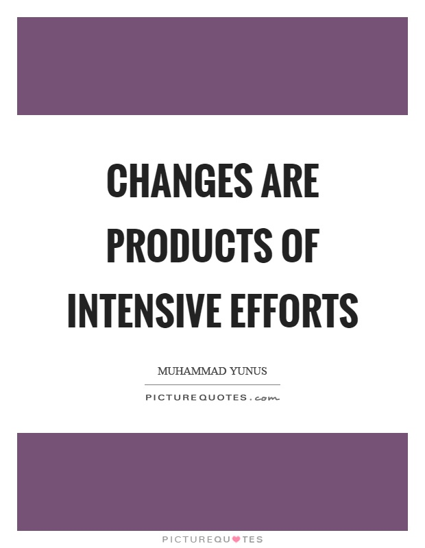 Changes are products of intensive efforts Picture Quote #1