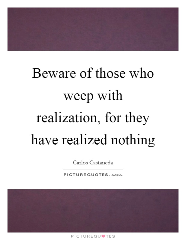 Beware of those who weep with realization, for they have realized nothing Picture Quote #1