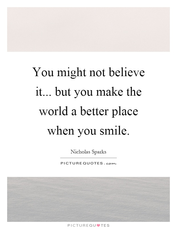 You might not believe it... but you make the world a better place when you smile Picture Quote #1