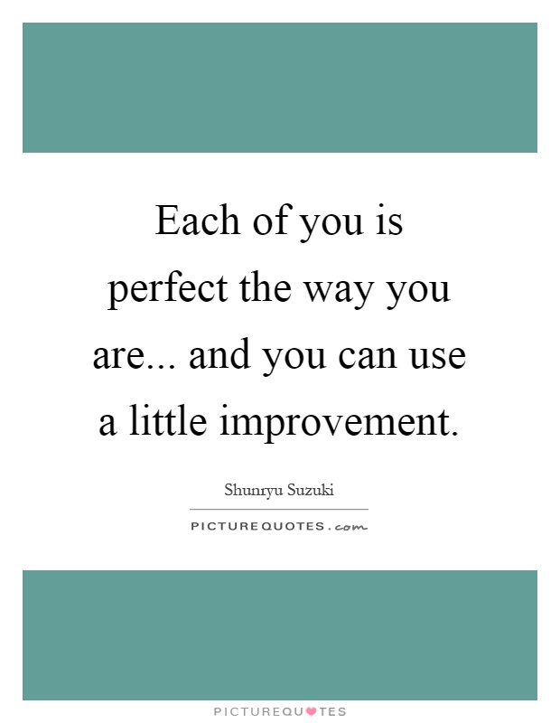 Each of you is perfect the way you are... and you can use a little improvement Picture Quote #1