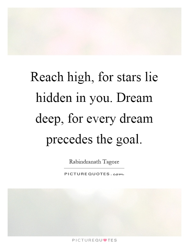 Reach high, for stars lie hidden in you. Dream deep, for every dream precedes the goal Picture Quote #1